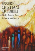 Essere cristiani credibili - Carlo M. Martini, Rowan Williams