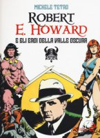 Robert E. Howard e gli eroi dalla Valle oscura - Tetro Michele