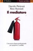 Il mediatore. Una nuova figura professionale per spegnare i conflitti - Pietroni Davide, Rumiati Rino