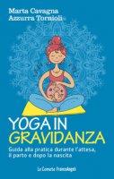 Yoga in gravidanza. Guida alla pratica durante l'attesa, il parto e dopo la nascita - Cavagna Marta, Tornioli Azzurra