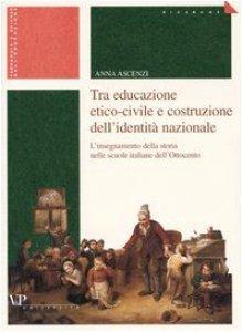 Copertina di 'Tra educazione etico-civile e costruzione dell'identità nazionale. L'insegnamento della storia nelle scuole italiane dell'Ottocento'