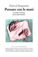 Pensare con le mani. Le radici culturali della crisi europea - Rougemont Denis de