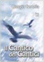 Il cantico dei cantici. Interpretazione poetica della più bella storia d'amore - Bertella Giorgio