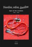 Disordine, ordine, disordine. Opere di Tere Grindatto 1962-2018