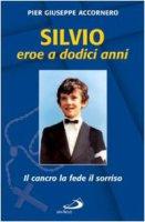 Silvio eroe a dodici anni. Il cancro, la fede, il sorriso - Accornero P. Giuseppe