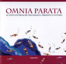 Copertina di 'Omnia parata. Le vesti liturgiche tra passato, presente e futuro'
