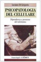 Psicopatologia del cellulare. Dipendenza e possesso del telefonino - Di Gregorio Luciano