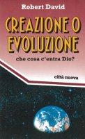 Creazione o evoluzione. Che cosa c'entra Dio? - David Robert