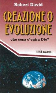 Copertina di 'Creazione o evoluzione. Che cosa c'entra Dio?'