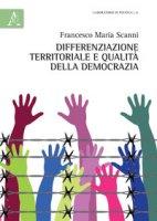 Differenziazione territoriale e qualità della democrazia - Scanni Francesco Maria