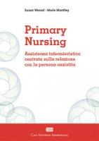 Primary Nursing. Assistenza infermieristica centrata sulla relazione con la persona assistita - Manthey Marie, Wessel Susan