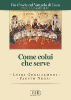 Come colui che serve. Via Crucis per le famiglie con il Vangelo di Luca - Luigi Guglielmoni, Fausto Negri