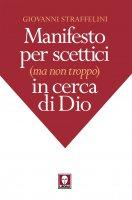 Manifesto per scettici (ma non troppo) in cerca di Dio - Giovanni Straffelini