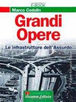 Grandi opere. Le infrastrutture dell'assurdo - Cedolin Marco