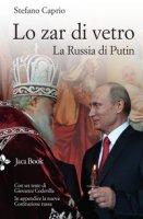 Lo zar di vetro. La Russia di Putin - Caprio Stefano