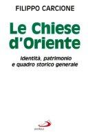 Le chiese d'Oriente. Identità, patrimonio e quadro storico generale - Carcione Filippo