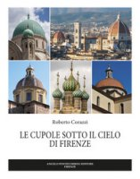 Le cupole sotto il cielo di Firenze. Ediz. illustrata - Corazzi Roberto