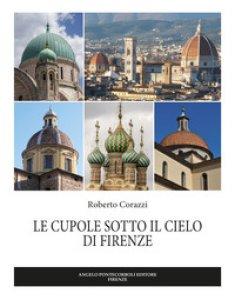 Copertina di 'Le cupole sotto il cielo di Firenze. Ediz. illustrata'