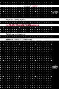 Copertina di 'Il progetto dell'autonomia. Politica e architettura dentro e contro il capitalismo'