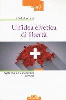 Idea elvetica di libertà. Nella crisi dell'Europa. (Un') - Carlo Lottieri
