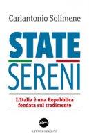 State sereni. L'Italia è una Repubblica fondata sul tradimento - Solimene Carlantonio