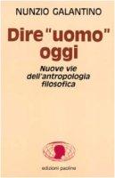 Dire «Uomo» oggi. Nuove vie dell'antropologia filosofica - Galantino Nunzio