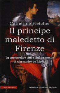 Copertina di 'Il principe maledetto di Firenze. La spettacolare vita e l'infido mondo di Alessandro de' Medici'