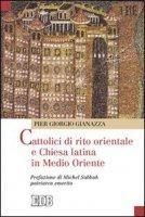 Cattolici di rito orientale e chiesa latina in Medio Oriente - Gianazza Pier Giorgio