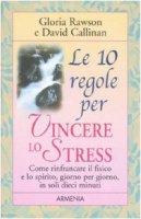 Le dieci regole per vincere lo stress - Rawson Gloria,  Callinan David