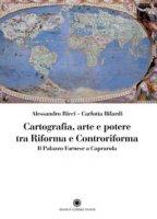 Cartografia, arte e potere tra Riforma e Controriforma. Il Palazzo Farnese a Caprarola - Ricci Alessandro, Bilardi Carlotta