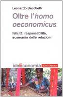 Oltre l'homo oeconomicus. Felicità, responsabilità, economia delle relazioni - Becchetti Leonardo