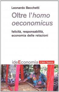Copertina di 'Oltre l'homo oeconomicus. Felicità, responsabilità, economia delle relazioni'