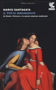 Copertina di 'Il poeta innamorato. Su Dante, Petrarca e la poesia amorosa medievale'