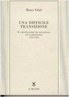 Una difficile transizione. Il cattolicesimo tra unionismo ed ecumenismo (1952-1964) - Velati Mauro