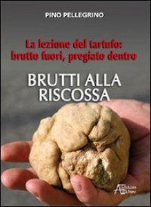 Copertina di 'Brutti alla riscossa. La lezione del tartufo: brutto fuori, pregiato dentro.'