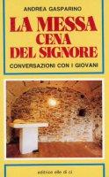 La messa, cena del Signore. Conversazioni con i giovani - Gasparino Andrea, Lodi Enzo