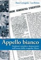 Appello bianco. Studenti cattolico-democratici nell'anno della tragedia Moro - Carmagnola Mauro, Reteuna Luca