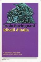 Ribelli d'Italia. Il sogno della rivoluzione da Mazzini alle Brigate rosse - Buchignani Paolo