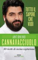 Tutto il sapore che vuoi. 50 ricette di cucina vegetariana - Cannavacciuolo Antonino