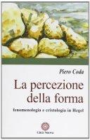 La percezione della forma. Fenomenologia e cristologia in Hegel - Coda Piero