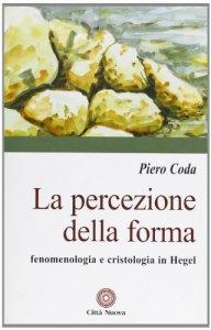 Copertina di 'La percezione della forma. Fenomenologia e cristologia in Hegel'