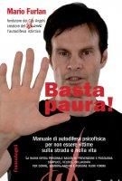 Basta paura! Manuale di autodifesa psicofisica per non essere vittime sulla strada e nella vita - Mario Furlan