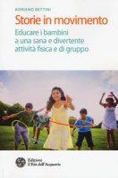 Storie in movimento. Educare i bambini a una sana e divertente attività fisica e di gruppo - Bettini Adriano