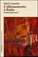 L' allenamento è finito. Poesie 2006-2016 - Lunetta Mario