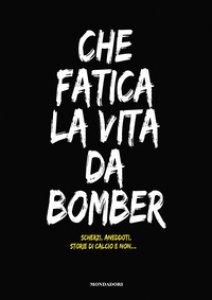 Copertina di 'Che fatica la vita da bomber. Scherzi, aneddoti, storie di calcio e non...'
