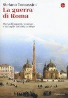 La guerra di Roma. Storia di inganni, scandali e battaglie dal 1862 al 1870 - Tomassini Stefano