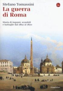 Copertina di 'La guerra di Roma. Storia di inganni, scandali e battaglie dal 1862 al 1870'