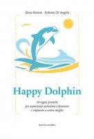 Happy dolphin. 30 regole pratiche per aumentare autostima e benessere e imparare a vivere meglio - Riviera Ilaria, De Angelis Roberta