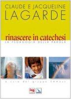 Rinascere in catechesi. La Pedagogia della Parola - Lagarde Claude, Lagarde Jacqueline