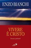 Vivere è Cristo. Esercizi spirituali - Bianchi Enzo